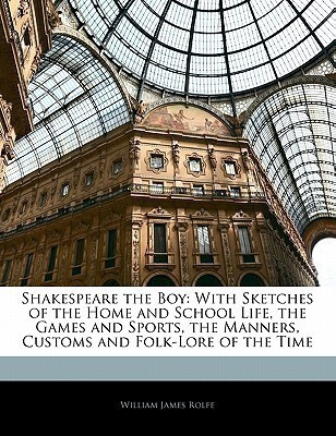 Shakespeare the Boy: With Sketches of the Home and School Life, the Games and Sports, the Manners, Customs and Folk-Lore of the Time(English, Paperback, William James Rolfe)
