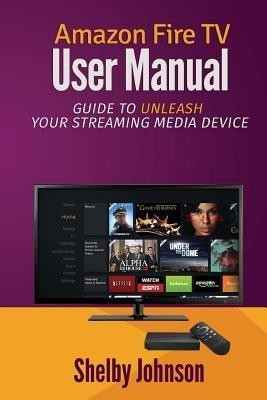 Amazon Fire TV User Manual(English, Paperback, Johnson Shelby)