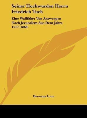 Seiner Hochwurden Herrn Friedrich Tuch: Eine Wallfahrt Von Antwerpen Nach Jerusalem Aus Dem Jahre 1517 (1866)(German, Hardcover, Hermann Lotze)