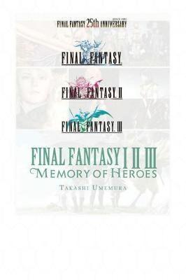 Final Fantasy I * II * III: Memory of Heroes(English, Paperback, Umemura Takashi)