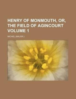 Henry of Monmouth, Or, the Field of Agincourt Volume 1