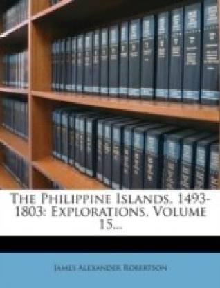The Philippine Islands, 1493-1803: Explorations, Volume 15...