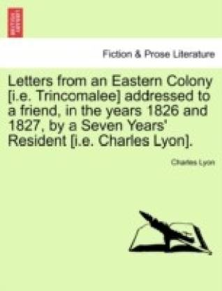 Letters from an Eastern Colony [I.E. Trincomalee] Addressed to a Friend, in the Years 1826 and 1827, by a Seven Years' Resident [I.E. Charles Lyon].