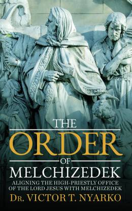 The Order of Melchizedek - Aligning the High-Priestly Office of the Lord Jesus with Melchizedek