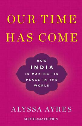 Our Time Has Come - How India is Making Its Place in the World First Edition
