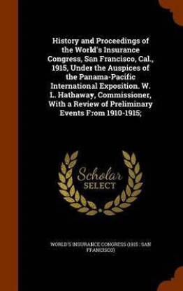 History and Proceedings of the World's Insurance Congress, San Francisco, Cal., 1915, Under the Auspices of the Panama-Pacific International Exposition. W. L. Hathaway, Commissioner, with a Review of Preliminary Events from 1910-1915;