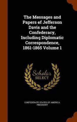 The Messages and Papers of Jefferson Davis and the Confederacy, Including Diplomatic Correspondence, 1861-1865 Volume 1