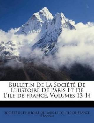 Bulletin de la Soci t de l'Histoire de Paris Et de l'Ile-De-France, Volumes 13-14