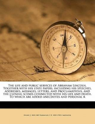 The Life and Public Services of Abraham Lincoln. Together with His State Papers, Including His Speeches, Addresses, Messages, Letters, and Proclamations, and the Closing Scenes Connected with His Life and Death. to Which Are Added Anecdotes and Personal R