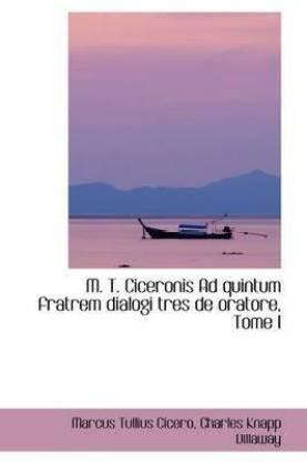 M. T. Ciceronis Ad Quintum Fratrem Dialogi Tres de Oratore, Tome I