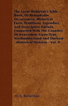 The Local Historian's Table Book, Of Remarkable Occurrences, Historical Facts, Traditions, Legendary And Descriptive Ballads, Connected With The Counties Of Newcastele-Upon-Tyne, Northumberland And Durham - Historical Division - Vol. II