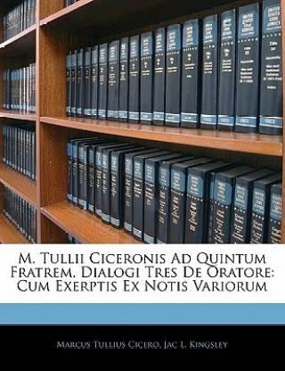 M. Tullii Ciceronis Ad Quintum Fratrem, Dialogi Tres de Oratore