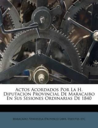 Actos Acordados Por La H. Diputacion Provincial De Maracaibo En Sus Sesiones Ordinarias De 1840