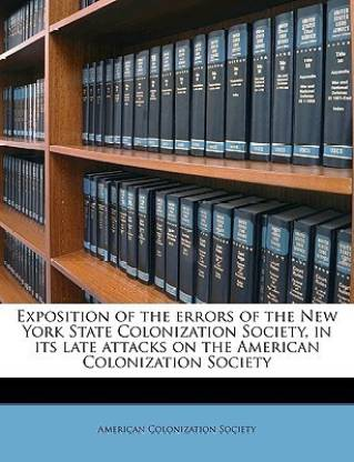 Exposition of the Errors of the New York State Colonization Society, in Its Late Attacks on the American Colonization Society Volume 2