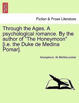 Through the Ages. a Psychological Romance. by the Author of the Honeymoon [I.E. the Duke de Medina Pomar].