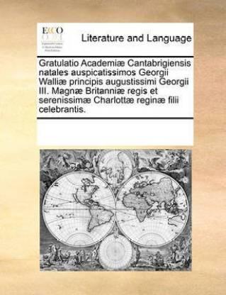 Gratulatio Academiae Cantabrigiensis natales auspicatissimos Georgii Walliae principis augustissimi Georgii III. Magnae Britanniae regis et serenissimae Charlottae reginae filii celebrantis.