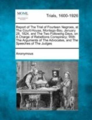 Report of the Trial of Fourteen Negroes, at the Court-House, Montego-Bay, January 28, 1824, and the Two Following Days, on a Charge of Rebellions Conspiracy; With the Arguments of the Advocates, and the Speeches of the Judges