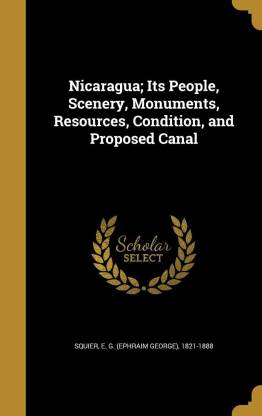 Nicaragua; Its People, Scenery, Monuments, Resources, Condition, and Proposed Canal