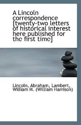 A Lincoln Correspondence [Twenty-Two Letters of Historical Interest Here Published for the First Tim