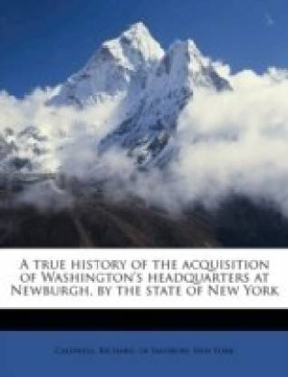 A True History of the Acquisition of Washington's Headquarters at Newburgh, by the State of New York Volume 2