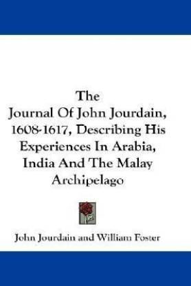 The Journal of John Jourdain, 1608-1617, Describing His Experiences in Arabia, India and the Malay Archipelago