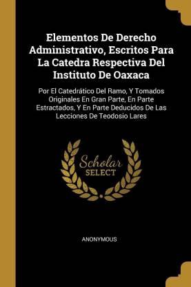 Elementos De Derecho Administrativo, Escritos Para La Catedra Respectiva Del Instituto De Oaxaca