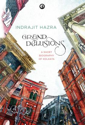 Grand Delusions - A Short Biography of Kolkata