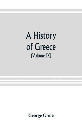A history of Greece; from the earliest period to the close of the generation contemporary with Alexander the Great (Volume IX)