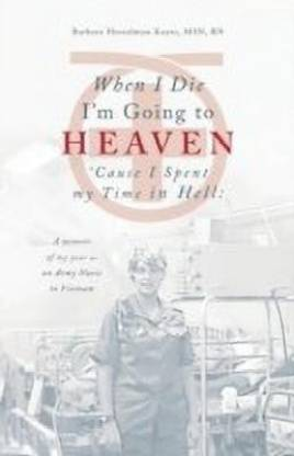 When I Die I'm Going to Heaven 'Cause I Spent My Time in Hell (a Memoir of My Year as an Army Nurse in Vietnam)