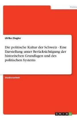 Die politische Kultur der Schweiz - Eine Darstellung unter Berucksichtigung der historischen Grundlagen und des politischen Systems