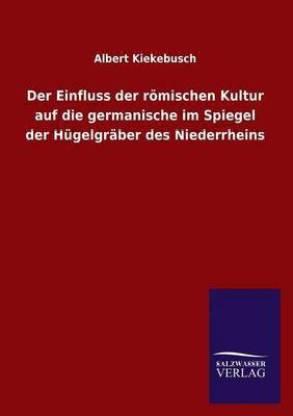Der Einfluss der roemischen Kultur auf die germanische im Spiegel der Hugelgraber des Niederrheins