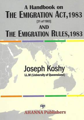 A Handbook on the Emigration Act, 1983(31 of 1983) and the Emigration Rules, 1983 - A Handbook on the Emigration Act, 1983(31 of 1983) and the Emigration Rules, 1983