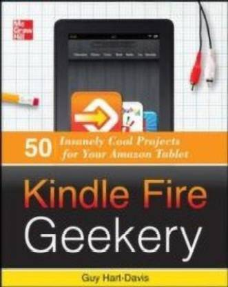 Kindle Fire Geekery: 50 Insanely Cool Projects for Your Amazon Tablet(English, Paperback, Hart-Davis Guy)