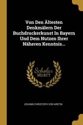 Von Den AEltesten Denkmalern Der Buchdruckerkunst In Bayern Und Dem Nutzen Ihrer Naheren Kenntnis...