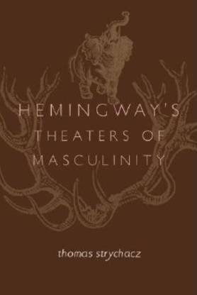 Hemingway's Theaters of Masculinity