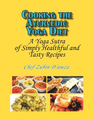 Cooking the Ayurvedic Yoga Diet - A Yoga Sutra of Simply Healthful and Tasty Recipes