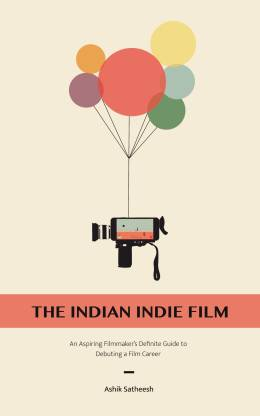 The Indian Indie Film - An Aspiring Filmmaker's Definite Guide to Debuting Film Career