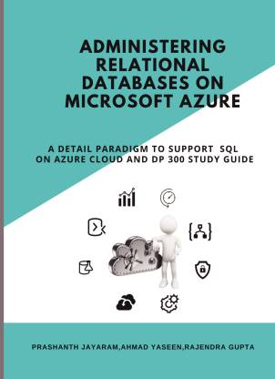 Administering Relational Databases on Microsoft Azure - A DETAIL PARADIGM TO SUPPORT AZURE SQL ON CLOUD AND DP 300 STUDY GUIDE