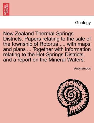New Zealand Thermal-Springs Districts. Papers relating to the sale of the township of Rotorua ..., with maps and plans ... Together with information relating to the Hot-Springs Districts, and a report on the Mineral Waters.