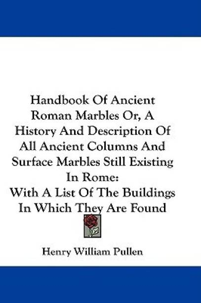 Handbook Of Ancient Roman Marbles Or, A History And Description Of All Ancient Columns And Surface Marbles Still Existing In Rome