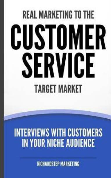 Real Marketing to the Customer Service Target Market: Interviews with Customers in Your Niche Audience