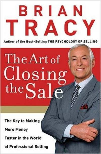 ART OF CLOSING THE SALE - The Key to Making More Money Faster in the World of Professional Selling