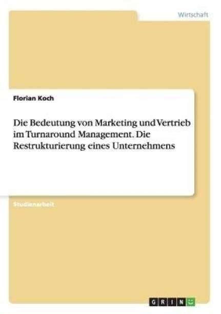 Die Bedeutung von Marketing und Vertrieb im Turnaround Management. Die Restrukturierung eines Unternehmens