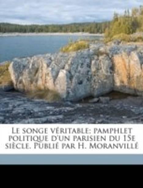 Le Songe Veritable; Pamphlet Politique d'Un Parisien Du 15e Siecle. Publie Par H. Moranville