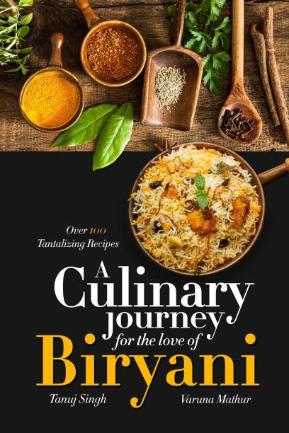 A Culinary Journey for the Love of Biryani - Over 100 Tantalizing Recipes