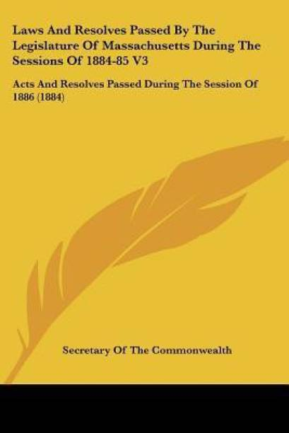 Laws And Resolves Passed By The Legislature Of Massachusetts During The Sessions Of 1884-85 V3