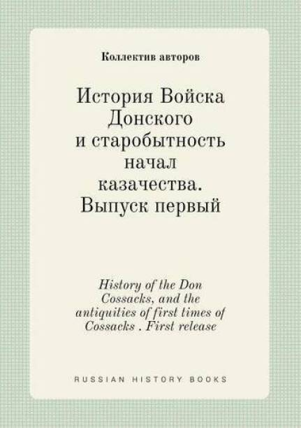 History of the Don Cossacks, and the Antiquities of First Times of Cossacks . First Release