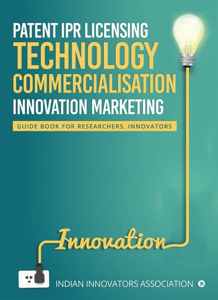Patent IPR Licensing- Technology Commercialisation – Innovation Marketing - Guide Book for Researchers, Innovators