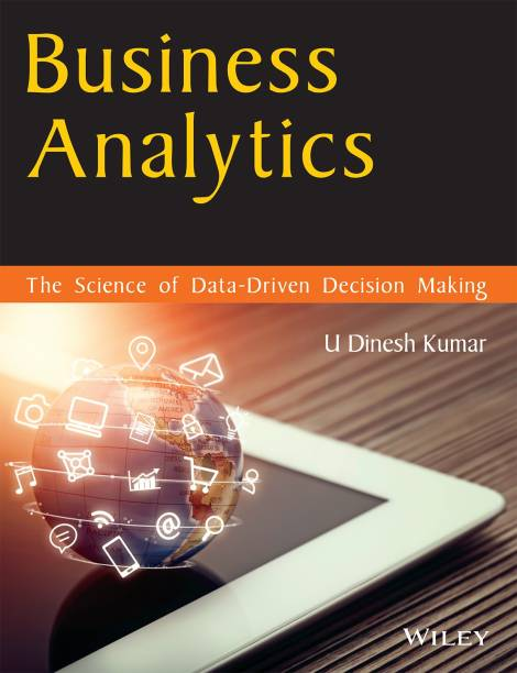 Business Analytics: The Science of Data - Driven Decision Making - The Science of Data - Driven Decision Making First Edition