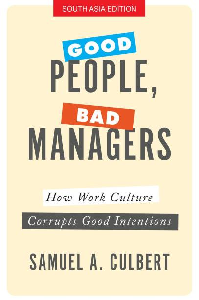 Good People, Bad Managers - How Work Culture Corrupts Good Intentions First Edition